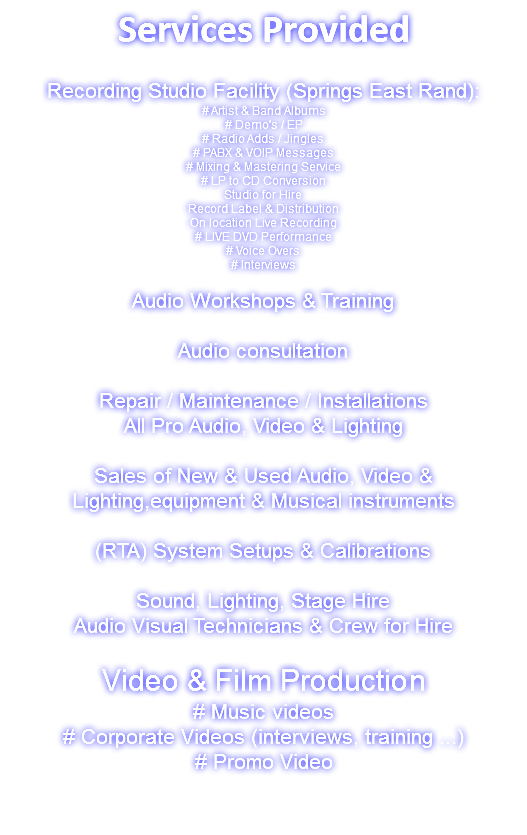 Services Provided Recording Studio Facility (Springs East Rand): # Artist & Band Albums # Demo's / EP # Radio Adds / Jingles # PABX & VOIP Messages # Mixing & Mastering Service # LP to CD Conversion Studio for Hire Record Label & Distribution On location Live Recording # LIVE DVD Performance # Voice Overs # Interviews Audio Workshops & Training Audio consultation Repair / Maintenance / Installations All Pro Audio, Video & Lighting Sales of New & Used Audio, Video & Lighting,equipment & Musical instruments (RTA) System Setups & Calibrations Sound, Lighting, Stage Hire Audio Visual Technicians & Crew for Hire Video & Film Production # Music videos # Corporate Videos (interviews, training ...) # Promo Video